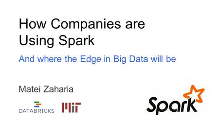 How Companies are Using Spark And where the Edge in Big Data will be Matei Zaharia.