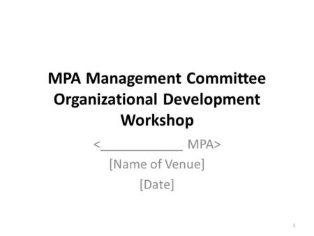 MPA Management Committee Organizational Development Workshop [Name of Venue] [Date] 1.