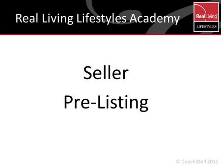 Seller Pre-Listing Real Living Lifestyles Academy © Coach2Sell 2011.