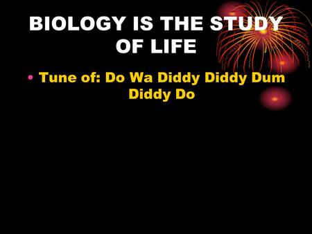 BIOLOGY IS THE STUDY OF LIFE Tune of: Do Wa Diddy Diddy Dum Diddy Do.