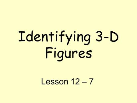 Identifying 3-D Figures Lesson 12 – 7. Vocabulary Three Dimensional (3 – D) Figure: Shapes that have a length, width, and depth/height Face – a flat surface.