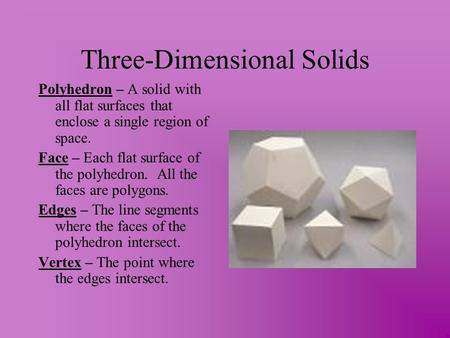 Three-Dimensional Solids Polyhedron – A solid with all flat surfaces that enclose a single region of space. Face – Each flat surface of the polyhedron.