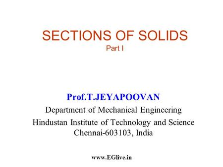 SECTIONS OF SOLIDS Part I Prof.T.JEYAPOOVAN Department of Mechanical Engineering Hindustan Institute of Technology and Science Chennai-603103, India www.EGlive.in.