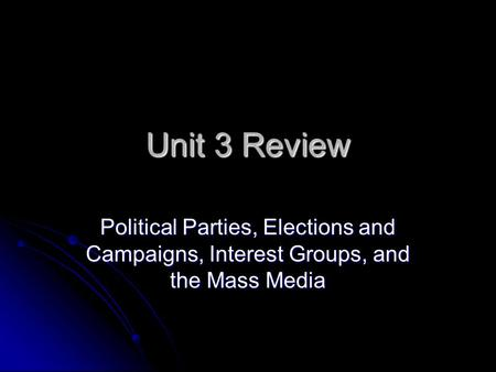 Unit 3 Review Political Parties, Elections and Campaigns, Interest Groups, and the Mass Media.