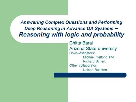 Answering Complex Questions and Performing Deep Reasoning in Advance QA Systems – Reasoning with logic and probability Chitta Baral Arizona State university.