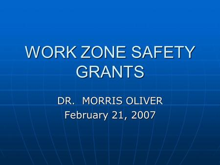 WORK ZONE SAFETY GRANTS DR. MORRIS OLIVER February 21, 2007.