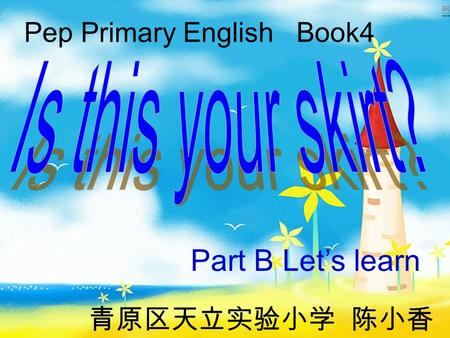 Pep Primary English Book4 Part B Let's learn 青原区天立实验小学 陈小香.