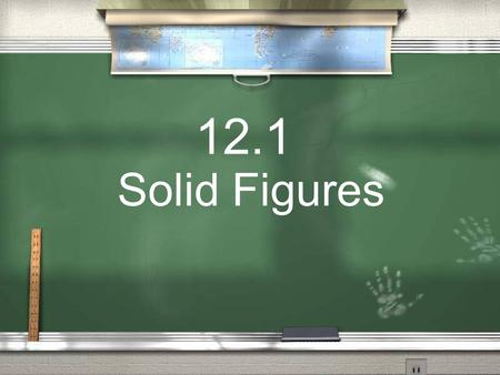 12.1 Solid Figures. Today we will… Name Solid Shapes.