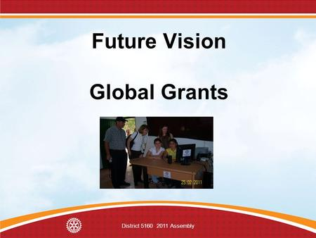 District 5160 2011 Assembly Future Vision Global Grants.