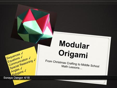 Modular Origami From Christmas Crafting to Middle School Math Lessons… Soraya Dangor 4/18 Sequences ✓ Equations ✓ Communication ✓ Spacial Reasoning ✓ Angles.