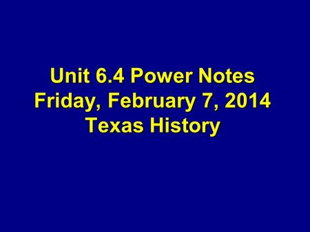 Unit 6.4 Power Notes Friday, February 7, 2014 Texas History.