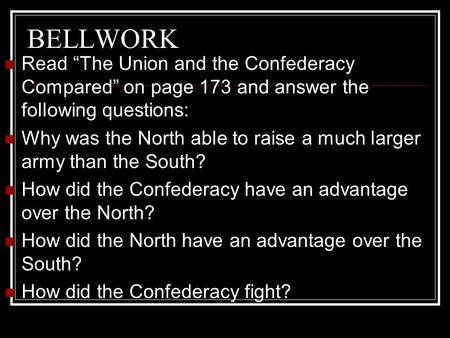 "BELLWORK Read ""The Union and the Confederacy Compared"" on page 173 and answer the following questions: Why was the North able to raise a much larger army."