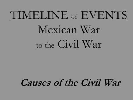 TIMELINE of EVENTS Mexican War to the Civil War Causes of the Civil War.
