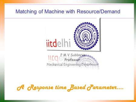 Matching of Machine with Resource/Demand P M V Subbarao Professor Mechanical Engineering Department A Response time Based Parameter….