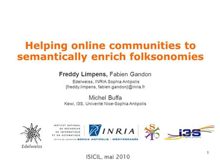 1 Helping online communities to semantically enrich folksonomies ISICIL, mai 2010 Freddy Limpens, Fabien Gandon Edelweiss, INRIA Sophia Antipolis {freddy.limpens,