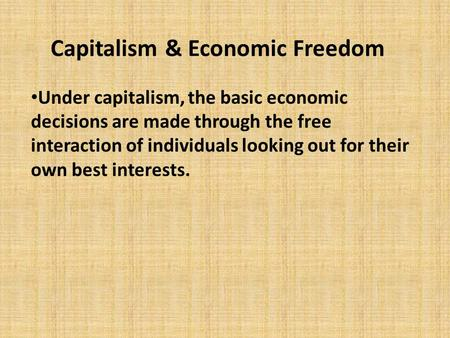 Capitalism & Economic Freedom Under capitalism, the basic economic decisions are made through the free interaction of individuals looking out for their.