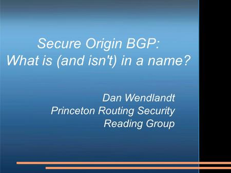 Secure Origin BGP: What is (and isn't) in a name? Dan Wendlandt Princeton Routing Security Reading Group.