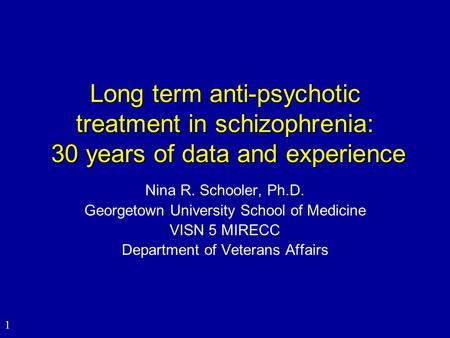1 Long term anti-psychotic treatment in schizophrenia: 30 years of data and experience Nina R. Schooler, Ph.D. Georgetown University School of Medicine.