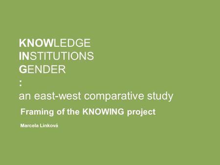 KNOWLEDGE INSTITUTIONS GENDER : an east-west comparative study Framing of the KNOWING project Marcela Linková.