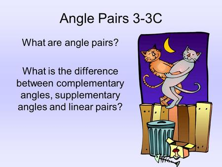 Angle Pairs 3-3C What are angle pairs? What is the difference between complementary angles, supplementary angles and linear pairs?