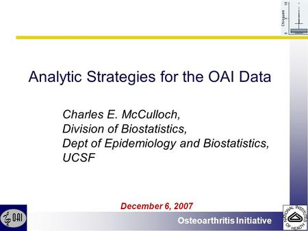 Osteoarthritis Initiative Analytic Strategies for the OAI Data December 6, 2007 Charles E. McCulloch, Division of Biostatistics, Dept of Epidemiology and.