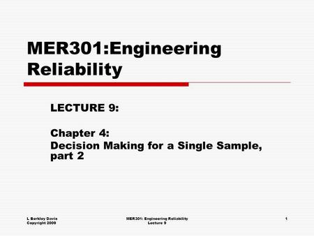 L Berkley Davis Copyright 2009 MER301: Engineering Reliability Lecture 9 1 MER301:Engineering Reliability LECTURE 9: Chapter 4: Decision Making for a Single.