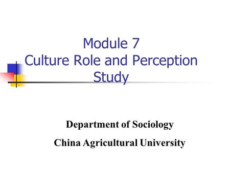 Module 7 Culture Role and Perception Study Department of Sociology China Agricultural University.