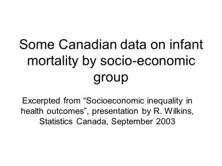 "Some Canadian data on infant mortality by socio-economic group Excerpted from ""Socioeconomic inequality in health outcomes"", presentation by R. Wilkins,"