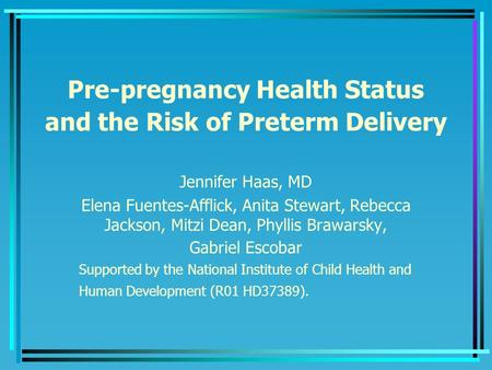 Pre-pregnancy Health Status and the Risk of Preterm Delivery Jennifer Haas, MD Elena Fuentes-Afflick, Anita Stewart, Rebecca Jackson, Mitzi Dean, Phyllis.