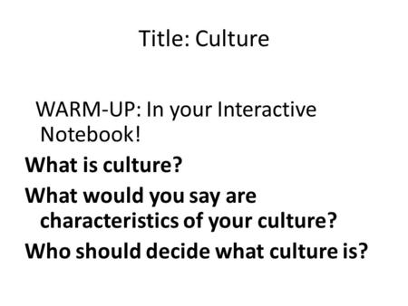 Title: Culture WARM-UP: In your Interactive Notebook! What is culture? What would you say are characteristics of your culture? Who should decide what culture.