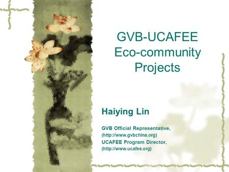 GVB-UCAFEE Eco-community Projects Haiying Lin GVB Official Representative, (http://www.gvbchina.org) UCAFEE Program Director, (http://www.ucafee.org)