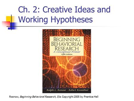 Rosnow, Beginning Behavioral Research, 5/e. Copyright 2005 by Prentice Hall Ch. 2: Creative Ideas and Working Hypotheses.
