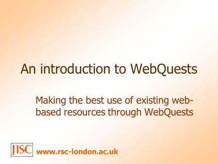 An introduction to WebQuests Making the best use of existing web- based resources through WebQuests www.rsc-london.ac.uk.