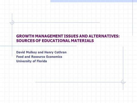 GROWTH MANAGEMENT ISSUES AND ALTERNATIVES: SOURCES OF EDUCATIONAL MATERIALS David Mulkey and Henry Cothran Food and Resource Economics University of Florida.