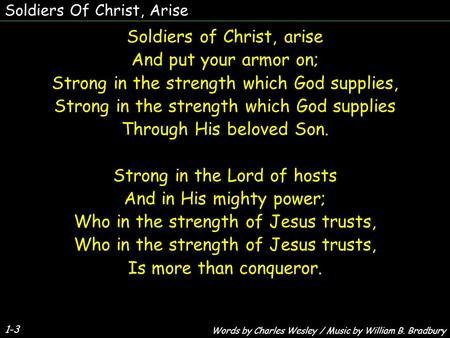 Soldiers Of Christ, Arise 1-3 Soldiers of Christ, arise And put your armor on; Strong in the strength which God supplies, Strong in the strength which.