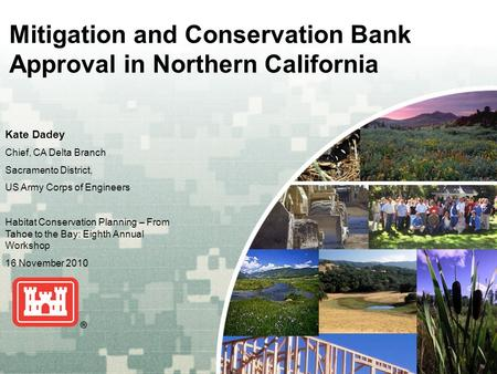 US Army Corps of Engineers BUILDING STRONG ® Mitigation and Conservation Bank Approval in Northern California Kate Dadey Chief, CA Delta Branch Sacramento.