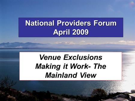 National Providers Forum April 2009 Venue Exclusions Making it Work- The Mainland View.