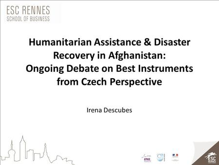 Humanitarian Assistance & Disaster Recovery in Afghanistan: Ongoing Debate on Best Instruments from Czech Perspective Irena Descubes.