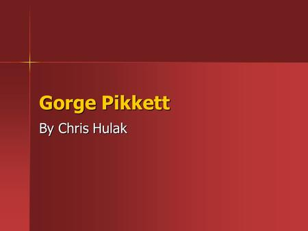 Gorge Pikkett By Chris Hulak. What will you learn . Mostly about gorge pikket (DUH) .some about pikket's charge . His accomplishments.
