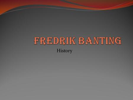History. General info First name: Fredrick Last name: Banting Birth day: November 14 1919 Date of death: February 21 1941 Grow up in: Alliston Ontario.