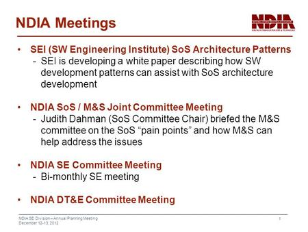 NDIA SE Division – Annual Planning Meeting December 12-13, 2012 1 NDIA Meetings SEI (SW Engineering Institute) SoS Architecture Patterns -SEI is developing.