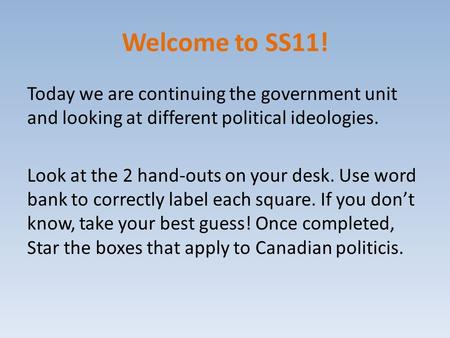 Welcome to SS11! Today we are continuing the government unit and looking at different political ideologies. Look at the 2 hand-outs on your desk. Use word.