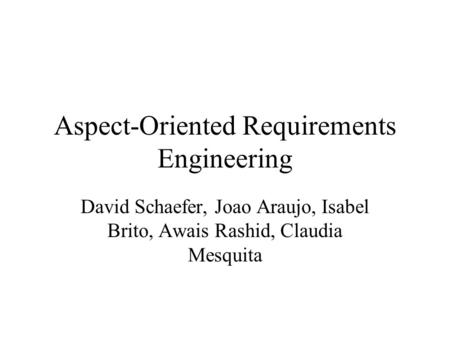 Aspect-Oriented Requirements Engineering David Schaefer, Joao Araujo, Isabel Brito, Awais Rashid, Claudia Mesquita.