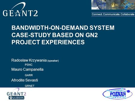 Connect. Communicate. Collaborate BANDWIDTH-ON-DEMAND SYSTEM CASE-STUDY BASED ON GN2 PROJECT EXPERIENCES Radosław Krzywania (speaker) PSNC Mauro Campanella.