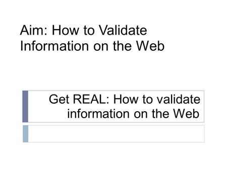 Get REAL: How to validate information on the Web Aim: How to Validate Information on the Web.