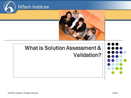 Search Engine Optimization © HiTech Institute. All rights reserved. Slide 1 What is Solution Assessment & Validation?