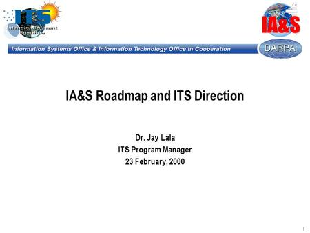 1 IA&S IA&S Roadmap and ITS Direction Dr. Jay Lala ITS Program Manager 23 February, 2000.