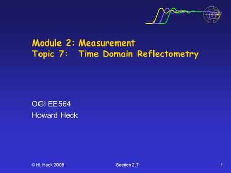 © H. Heck 2008Section 2.71 Module 2:Measurement Topic 7:Time Domain Reflectometry OGI EE564 Howard Heck.