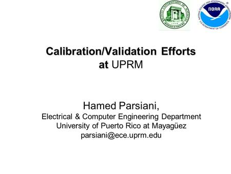 Calibration/Validation Efforts at Calibration/Validation Efforts at UPRM Hamed Parsiani, Electrical & Computer Engineering Department University of Puerto.