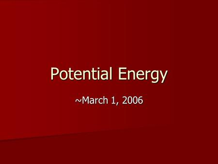Potential Energy ~March 1, 2006. Coming Up Exam on Friday  Material through today.  Look for current WA Next Week  Important Topic: Conservation of.